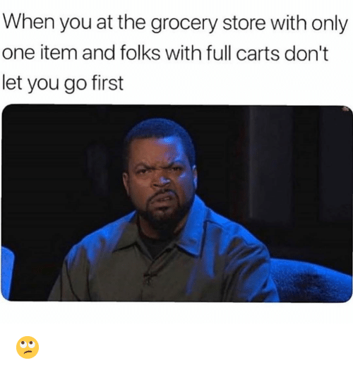 carts: When you at the grocery store with only  one item and folks with full carts don't  let you go first 🙄