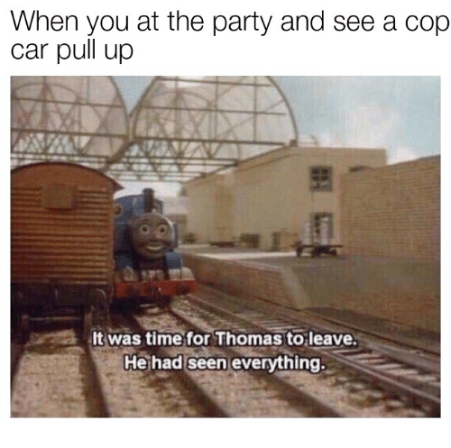 Party, Time, and Thomas: When you at the party and see a cop  car pull up  It was time for Thomas to leave.  He had seen everything.