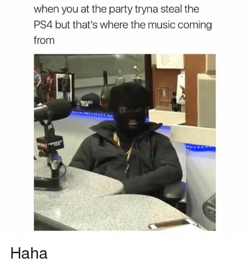 Dank, Music, and Party: when you at the party tryna steal the  PS4 but that's where the music coming  from Haha