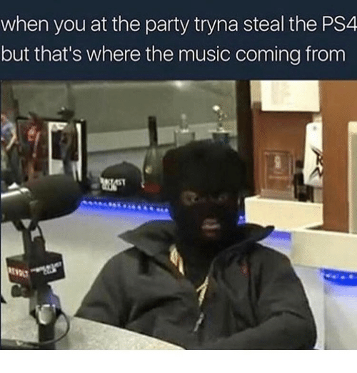 Music, Party, and Ps4: when you at the party tryna steal the PS4  but that's where the music coming from