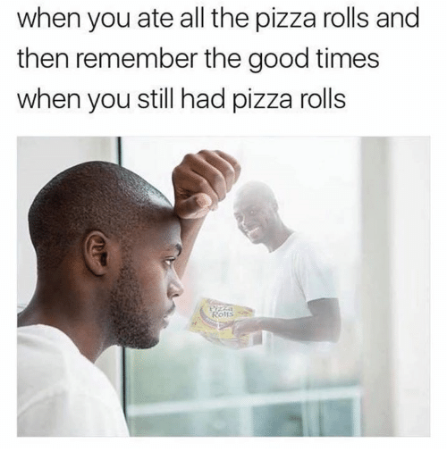 Pizza, Good, and All The: when you ate all the pizza rolls and  then remember the good times  when you still had pizza rolls  Rolls