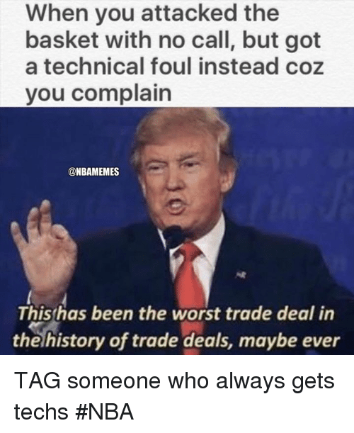 Nba, The Worst, and History: When you attacked the  basket with no call, but got  a technical foul instead coz  you complain  @NBAMEMES  Thishas been the worst trade deal in  the history of trade deals, maybe ever TAG someone who always gets techs #NBA