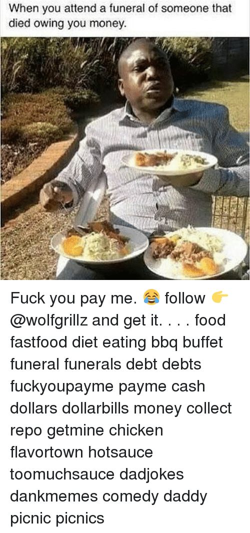Food, Fuck You, and Memes: When you attend a funeral of someone that  died owing you money Fuck you pay me. 😂 follow 👉@wolfgrillz and get it. . . . food fastfood diet eating bbq buffet funeral funerals debt debts fuckyoupayme payme cash dollars dollarbills money collect repo getmine chicken flavortown hotsauce toomuchsauce dadjokes dankmemes comedy daddy picnic picnics