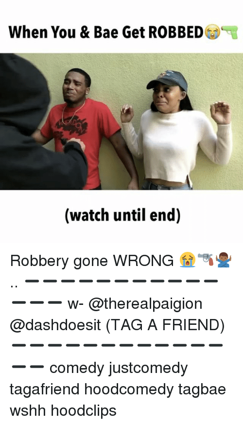 Bae, Memes, and Wshh: When You & Bae Get ROBBED  (watch until end) Robbery gone WRONG 😭🔫🙅🏾‍♂️.. ➖➖➖➖➖➖➖➖➖➖➖➖➖➖ w- @therealpaigion @dashdoesit (TAG A FRIEND) ➖➖➖➖➖➖➖➖➖➖➖➖➖➖ comedy justcomedy tagafriend hoodcomedy tagbae wshh hoodclips