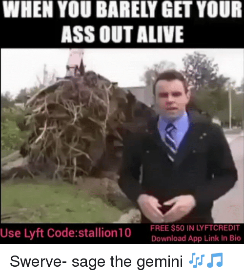 Alive, Memes, and Apps: WHEN YOU BAREL GET YOUR  ASS OUT ALIVE  FREE $50 IN LYFTCREDIT  Use lyft Code: stallion10  Download App Link In Bio Swerve- sage the gemini 🎶🎵