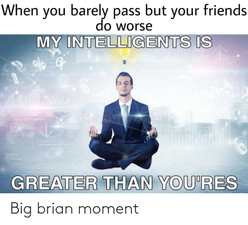 brian: When you barely pass but your friends  do worse  MY INTELLIGENTS IS  04  03  02  dreamstime  O THG  YHR  GREATER THAN YOU'RES Big brian moment