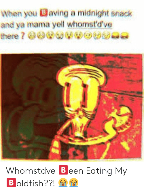 Whomstdve: When you Baving a midnight snack  and ya mama yell whomst'd've Whomstdve 🅱️een Eating My 🅱️oldfish??! 😭😭