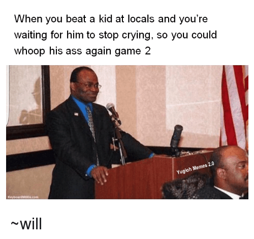 whoop his ass: When you beat a kid at locals and you're  waiting for him to stop crying, so you could  whoop his ass again game 2  Yugioh Memes 20 ~will