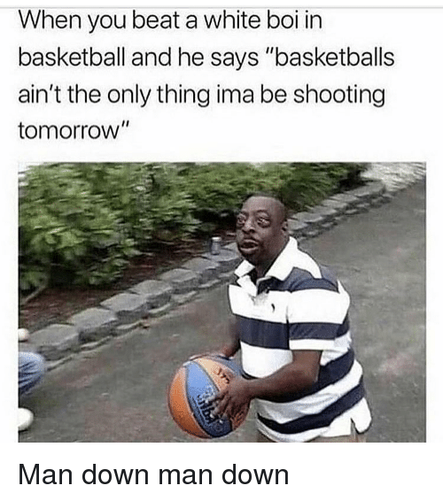 """Basketball, Funny, and Tomorrow: When you beat a white boi in  basketball and he says """"basketballs  ain't the only thing ima be shooting  tomorrow"""" Man down man down"""