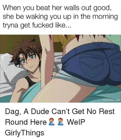 Dude, Good, and Dank Memes: When you beat her walls out good  she be waking you up in the morning  tryna get fucked lik..  mematic.net Dag, A Dude Can't Get No Rest Round Here🤦🏽♂️🤦🏽♂️ WelP GirlyThings