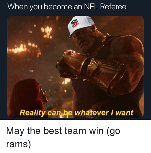 referee: When you become an NFL. Referee  Reality can be whatever I want May the best team win (go rams)