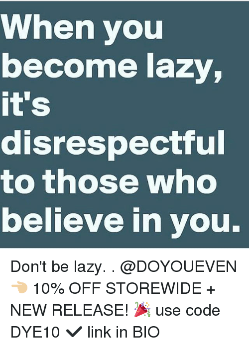 Gym, Lazy, and Link: When you  become lazy,  it's  disrespectful  to those who  believe in you. Don't be lazy. . @DOYOUEVEN 👈🏼 10% OFF STOREWIDE + NEW RELEASE! 🎉 use code DYE10 ✔️ link in BIO