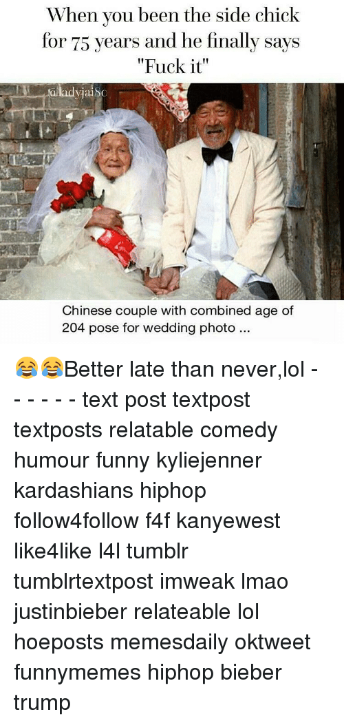 "Kardashians, Memes, and Side Chick: When you been the side chick  for 75 years and he finally says  ""Fuck it""  lady jai  Chinese couple with combined age of  204 pose for wedding photo 😂😂Better late than never,lol - - - - - - text post textpost textposts relatable comedy humour funny kyliejenner kardashians hiphop follow4follow f4f kanyewest like4like l4l tumblr tumblrtextpost imweak lmao justinbieber relateable lol hoeposts memesdaily oktweet funnymemes hiphop bieber trump"
