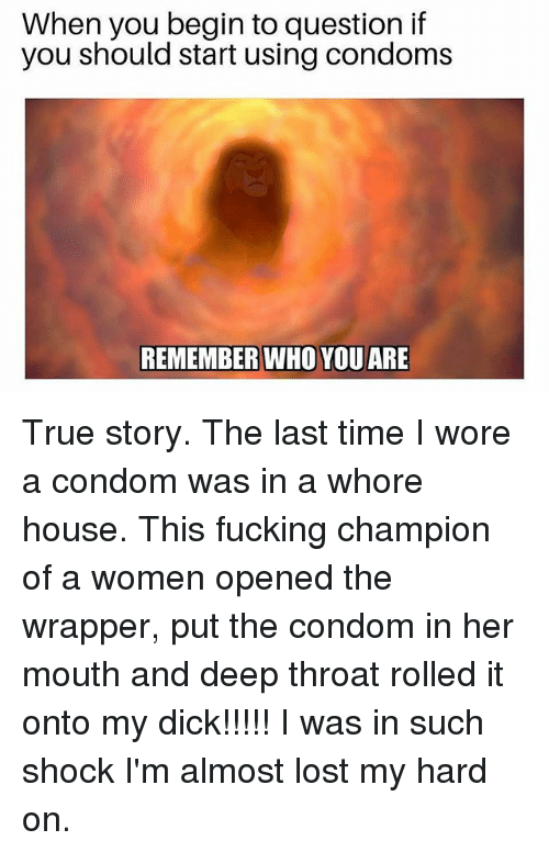 Condom, Deep Throat, and Fucking: When you begin to question if  you should start using condoms  REMEMBER WHO YOU ARE True story. The last time I wore a condom was in a whore house. This fucking champion of a women opened the wrapper, put the condom in her mouth and deep throat rolled it onto my dick!!!!! I was in such shock I'm almost lost my hard on.