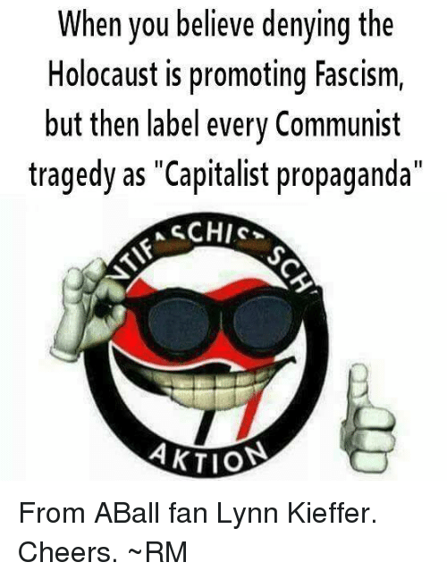 """Holocaust, Propaganda, and Capitalist: When you believe denying the  Holocaust is promoting Fascism,  but then label every Communist  tragedy as """"Capitalist propaganda""""  AKTIO From ABall fan Lynn Kieffer.  Cheers. ~RM"""