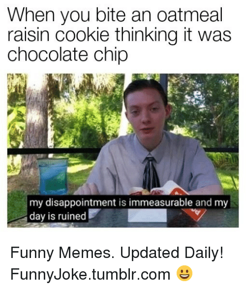 Chocolate Chip: When you bite an oatmeal  raisin cookie thinking it was  chocolate chip  my disappointment is immeasurable and my  day is ruined Funny Memes. Updated Daily! ⇢ FunnyJoke.tumblr.com 😀