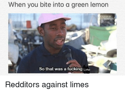 limes: When you bite into a green lemon  So that was a fucking Lime Redditors against limes