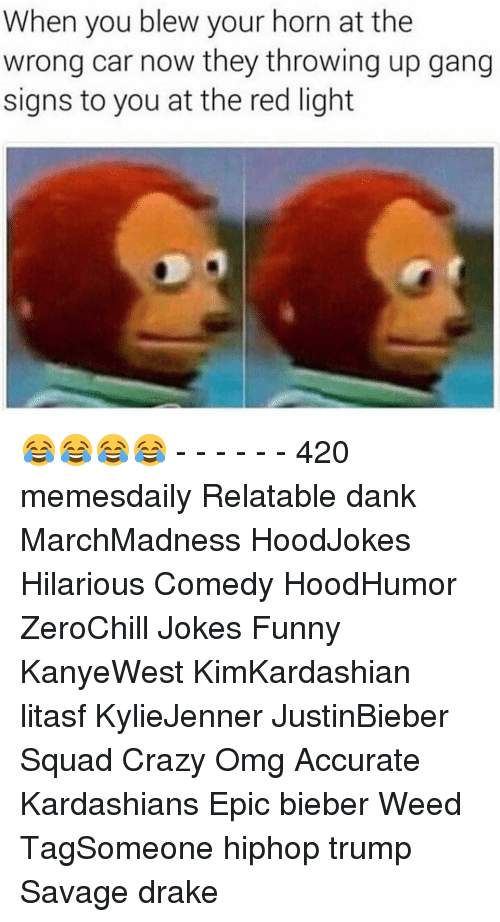 🤖: When you blew your horn at the  wrong car now they throwing up gang  signs to you at the red light 😂😂😂😂 - - - - - - 420 memesdaily Relatable dank MarchMadness HoodJokes Hilarious Comedy HoodHumor ZeroChill Jokes Funny KanyeWest KimKardashian litasf KylieJenner JustinBieber Squad Crazy Omg Accurate Kardashians Epic bieber Weed TagSomeone hiphop trump Savage drake