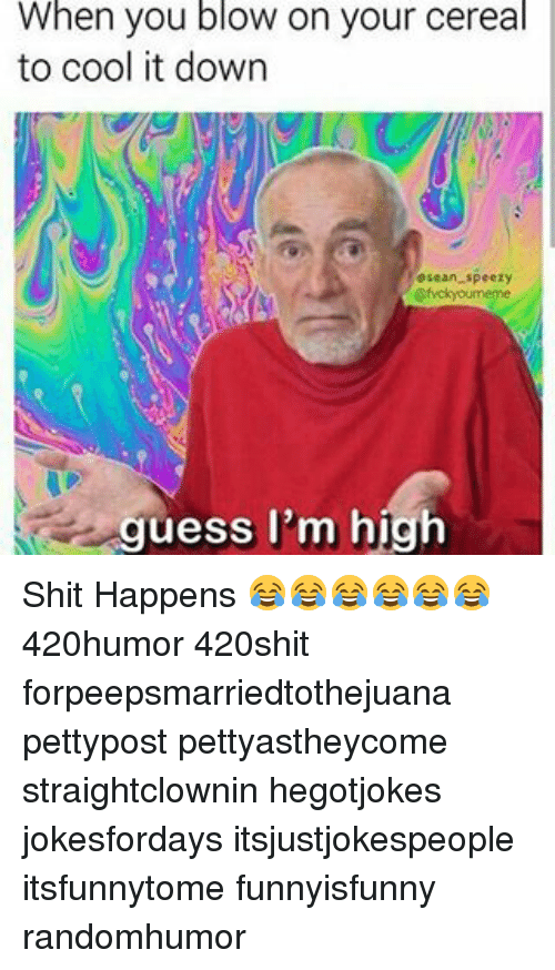 Memes, Shit, and Cool: When you blow on your cereal  to cool it down  guess I'm high Shit Happens 😂😂😂😂😂😂 420humor 420shit forpeepsmarriedtothejuana pettypost pettyastheycome straightclownin hegotjokes jokesfordays itsjustjokespeople itsfunnytome funnyisfunny randomhumor