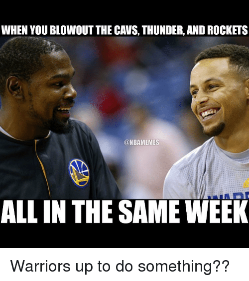 Basketball: WHEN YOU BLOWOUT THE CAVS, THUNDER, AND ROCKETS  ONBAMEMES  ALL IN THE SAME WEEK Warriors up to do something??