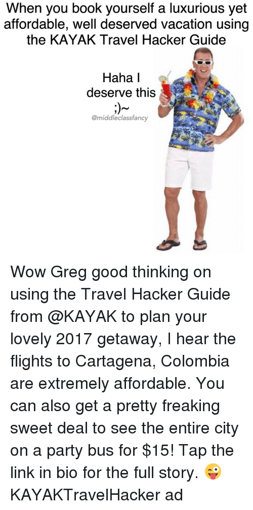 Memes, Colombia, and Fancy: When you book yourself a luxurious yet  affordable, well deserved vacation using  the KAYAK Travel Hacker Guide  Haha I  deserve this  @middleclass fancy Wow Greg good thinking on using the Travel Hacker Guide from @KAYAK to plan your lovely 2017 getaway, I hear the flights to Cartagena, Colombia are extremely affordable. You can also get a pretty freaking sweet deal to see the entire city on a party bus for $15! Tap the link in bio for the full story. 😜 KAYAKTravelHacker ad