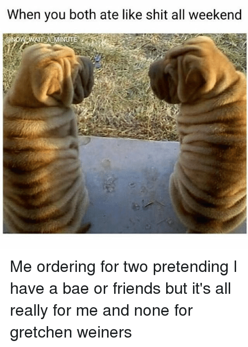 Bae, Friends, and Shit: When you both ate like shit all weekend Me ordering for two pretending I have a bae or friends but it's all really for me and none for gretchen weiners