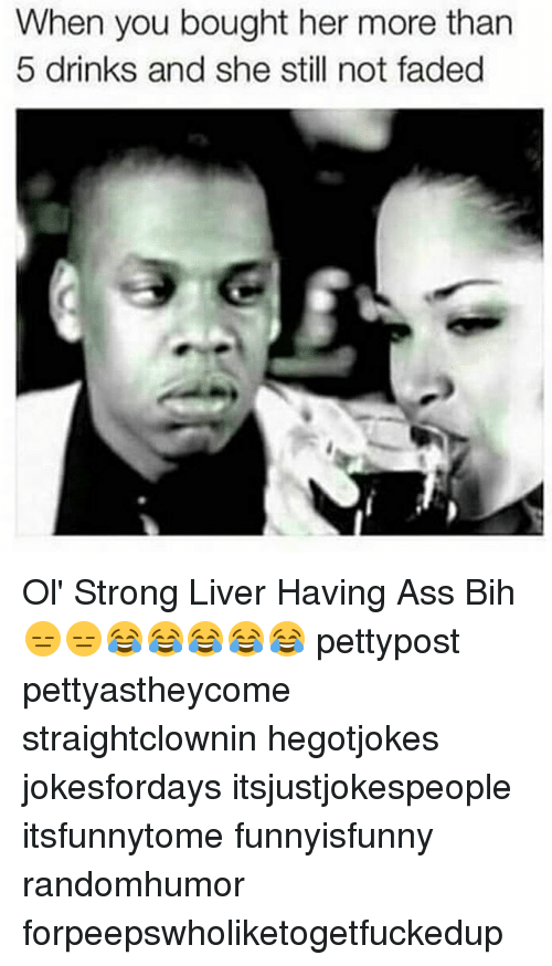 Ass, Memes, and Faded: When you bought her more than  5 drinks and she still not faded Ol' Strong Liver Having Ass Bih 😑😑😂😂😂😂😂 pettypost pettyastheycome straightclownin hegotjokes jokesfordays itsjustjokespeople itsfunnytome funnyisfunny randomhumor forpeepswholiketogetfuckedup
