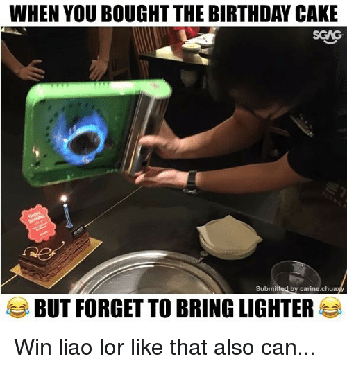 Birthday, Memes, and Cake: WHEN YOU BOUGHT THE BIRTHDAY CAKE  SGAG  Submitted by carine.chua  BUT FORGET TO BRING LIGHTER Win liao lor like that also can...