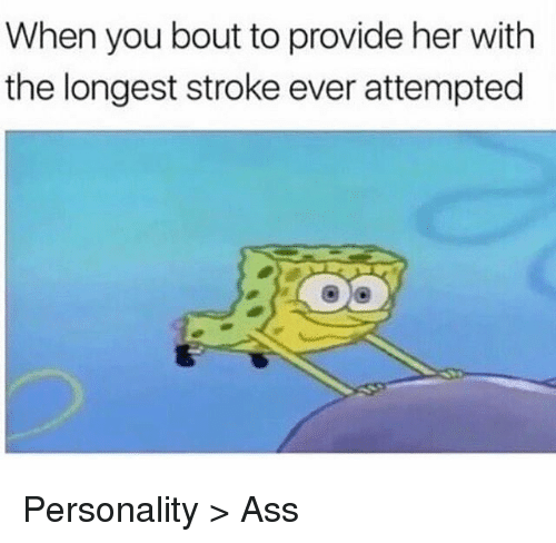 provident: When you bout to provide her with  the longest stroke ever attempted Personality > Ass