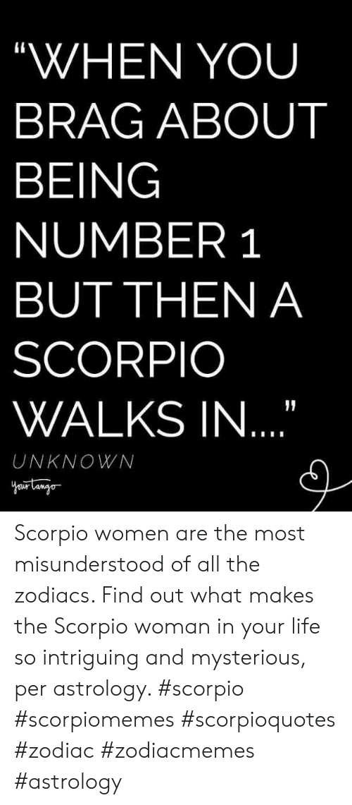 """Number 1: """"WHEN YOU  BRAG ABOUT  BEING  NUMBER 1  BUT THEN A  SCORPIO  WALKS IN  UNKNOWN Scorpio women are the most misunderstood of all the zodiacs. Find out what makes the Scorpio woman in your life so intriguing and mysterious, per astrology. #scorpio #scorpiomemes #scorpioquotes #zodiac #zodiacmemes #astrology"""