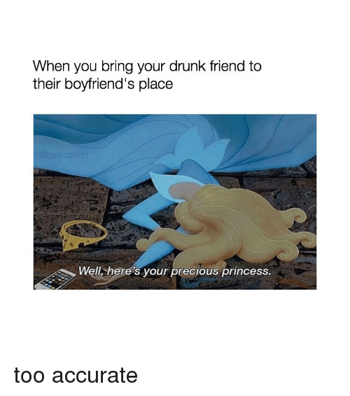 Your Drunk: When you bring your drunk friend to  their boyfriend's place  Well, here's your precious princess. too accurate