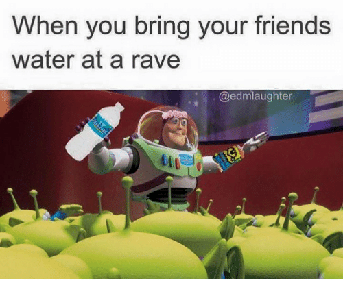 A Rave: When you bring your friends  water at a rave  @edmlaughter
