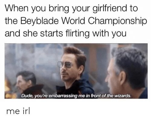 embarassing: When you bring your girlfriend to  the Beyblade World Championship  and she starts flirting with you  Dude, you're embarassing me in front of the wizards. me irl