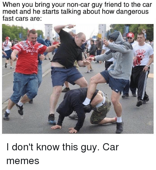 Car Guy: When you bring your non-car guy friend to the car  meet and he starts talking about how dangerous  fast cars are:  20. I don't know this guy. Car memes