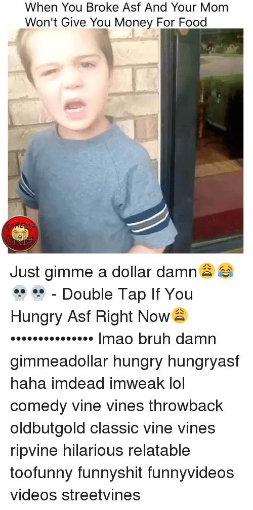 Relatables: When You Broke Asf And Your Mom  Won't Give You Money For Food Just gimme a dollar damn😩😂💀💀 - Double Tap If You Hungry Asf Right Now😩 ••••••••••••••• lmao bruh damn gimmeadollar hungry hungryasf haha imdead imweak lol comedy vine vines throwback oldbutgold classic vine vines ripvine hilarious relatable toofunny funnyshit funnyvideos videos streetvines