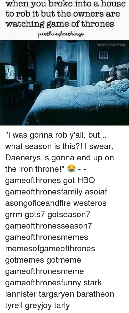 "Game of Thrones, Hbo, and Game: when you broke into a house  to rob it but the owners are  watching game of thrones ""I was gonna rob y'all, but... what season is this?! I swear, Daenerys is gonna end up on the iron throne!"" 😂 - - gameofthrones got HBO gameofthronesfamily asoiaf asongoficeandfire westeros grrm gots7 gotseason7 gameofthronesseason7 gameofthronesmemes memesofgameofthrones gotmemes gotmeme gameofthronesmeme gameofthronesfunny stark lannister targaryen baratheon tyrell greyjoy tarly"