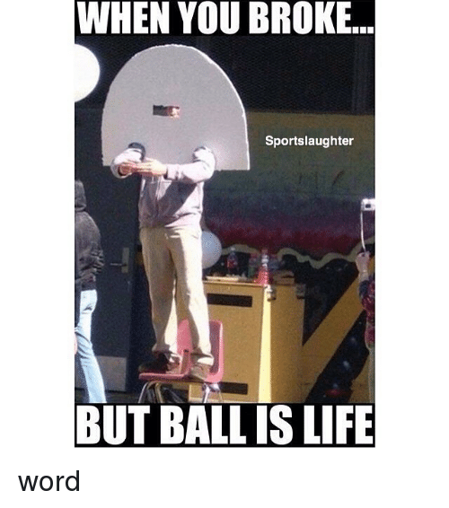 Ball Is Life, Life, and Memes: WHEN YOU BROKE...  Sportslaughter  BUT BALL IS LIFE word