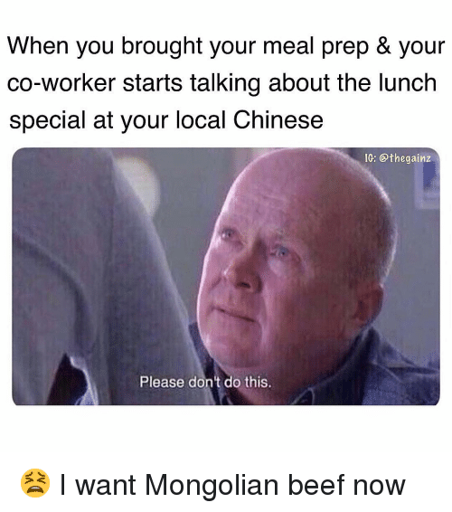 Meal Prep: When you brought your meal prep & your  co-worker starts talking about the lunch  special at your local Chinese  IG: @thegainz  Please don't do this. 😫 I want Mongolian beef now