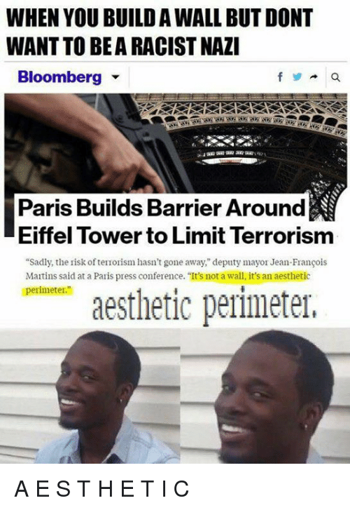 """Aestheticly: WHEN YOU BUILD AWALL BUT DONT  WANT TO BEARACISTNAZI  Bloomberg  Paris Builds Barrier Around  Eiffel Tower to Limit Terrorism  """"Sadly, the risk ofterrorism hasn't gone away,"""" deputy mayor Jean-Francois  Martins said at a Paris press conference. """"It's not a wall, it's an aesthetic  perimeter.""""  aesthetic perimeter, A E S T H E T I C"""