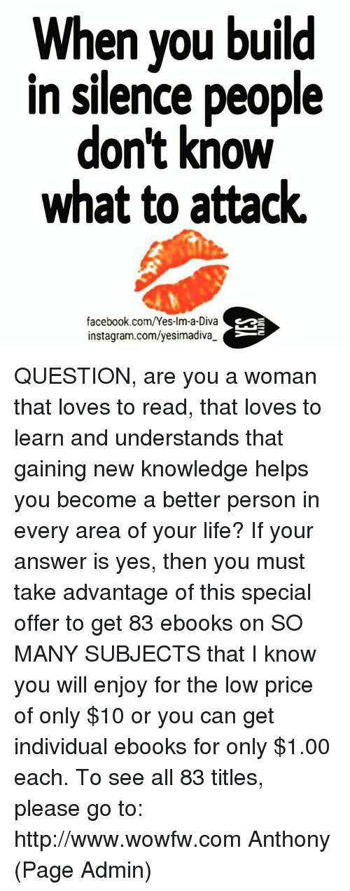Memes, Individualism, and Knowledge: When you build  in silence people  don't know  what to attack.  facebook.com/Yes-Im  instagram.com/yesimadiva. QUESTION, are you a woman that loves to read, that loves to learn and understands that gaining new knowledge helps you become a better person in every area of your life?   If your answer is yes, then you must take advantage of this special offer to get 83 ebooks on SO MANY SUBJECTS that I know you will enjoy for the low price of only $10 or you can get individual ebooks for only $1.00 each. To see all 83 titles, please go to: http://www.wowfw.com     Anthony (Page Admin)