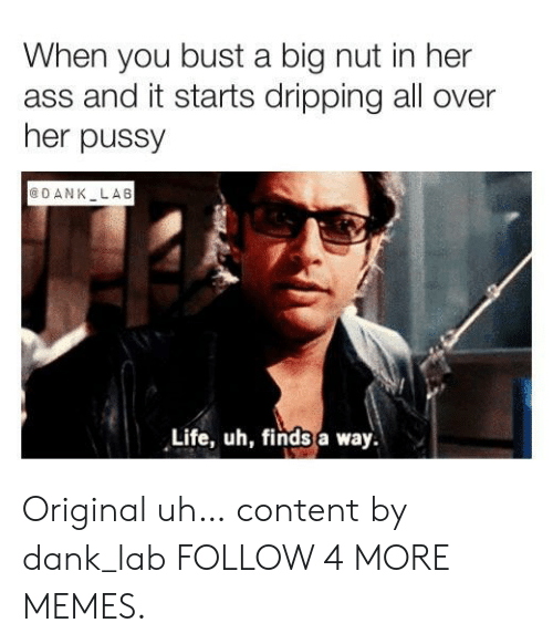 Nut In Her: When you bust a big nut in her  ass and it starts dripping all over  her pussy  O ANK LAB  Life, uh, finds a way. Original uh… content by dank_lab FOLLOW 4 MORE MEMES.