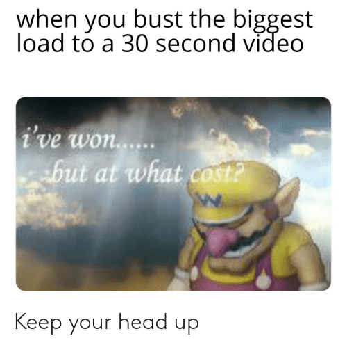 keep your head up: when you bust the biggest  load to a 30 second video  i've won...  but at what cost? Keep your head up