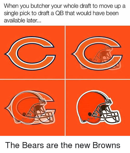 Memes, Bears, and Browns: When you butcher your whole draft to move up a  single pick to draft a QB that would have been  available later...  ON The Bears are the new Browns
