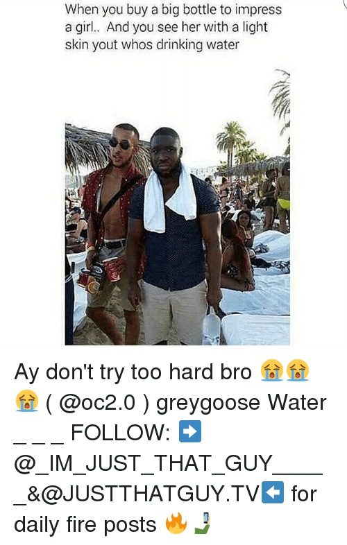 Impresser: When you buy a big bottle to impress  a girl.. And you see her with a light  skin yout whos drinking water Ay don't try too hard bro 😭😭😭 ( @oc2.0 ) greygoose Water _ _ _ FOLLOW: ➡@_IM_JUST_THAT_GUY_____&@JUSTTHATGUY.TV⬅ for daily fire posts 🔥🤳🏼