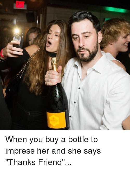 """Impresser: When you buy a bottle to impress her and she says """"Thanks Friend""""..."""