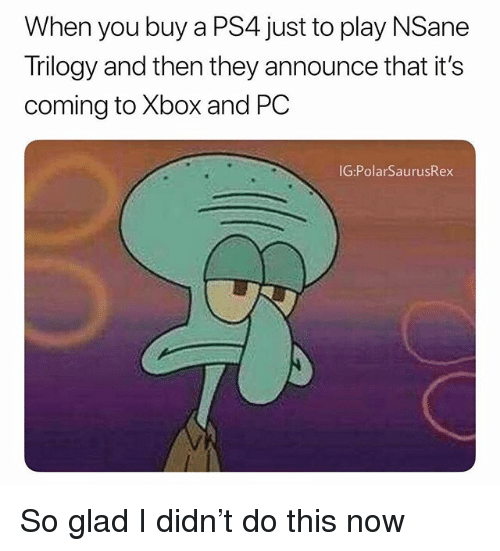 Memes, Ps4, and Xbox: When you buy a PS4 just to play NSane  Trilogy and then they announce that it's  coming to Xbox and PC  IG:PolarSaurusRex So glad I didn't do this now