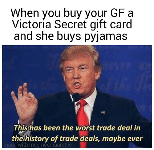 Victoria Secret: When you buy your GF a  Victoría Secret gift card  and she buys pyjamas  This has been the worst trade deal in  the history of trade deals, maybe ever  made with meemeemaamtiic