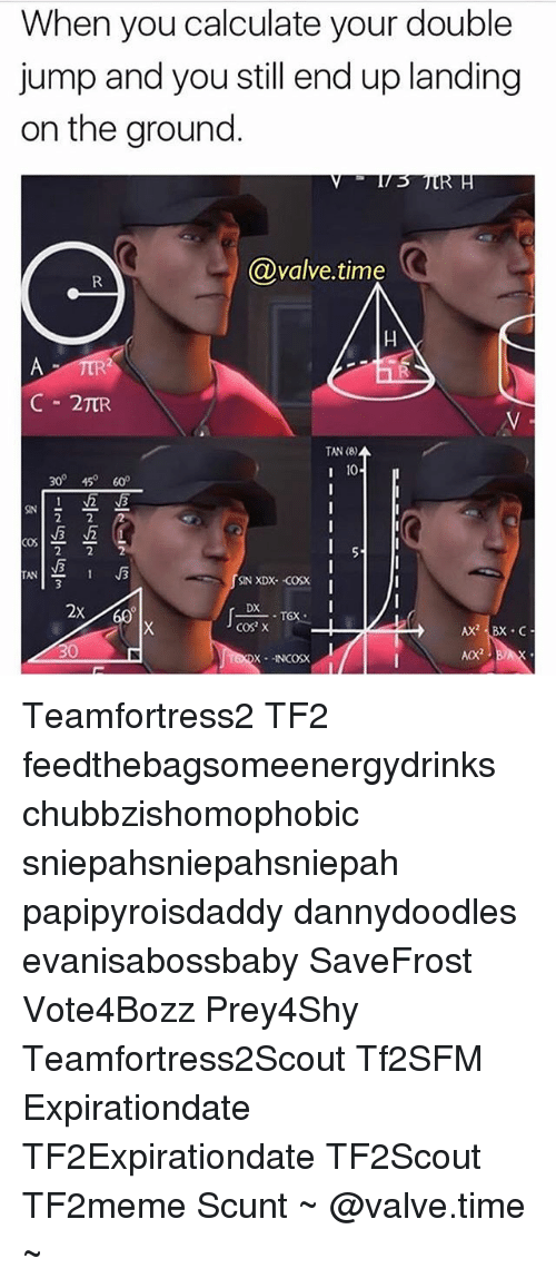 Valve Time: When you calculate your double  jump and you still end up landing  on the ground  @valve time  C 2TUR  TAN (8)  10  300 450 600  2 2 2  TAN  SIN XDX--COSX  2X  DX  COS X  Ax2 Bx C  AX2  X -1NCOSX Teamfortress2 TF2 aesthetictf2 feedthebagsomeenergydrinks chubbzishomophobic sniepahsniepahsniepah papipyroisdaddy dannydoodles evanisabossbaby SaveFrost Vote4Bozz Prey4Shy Teamfortress2Scout Tf2SFM Expirationdate TF2Expirationdate TF2Scout TF2meme Scunt ~ @valve.time ~
