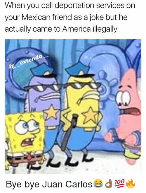 America, Memes, and Mexican: When you call deportation services on  your Mexican friend as a joke but he  actually came to America illegally  do  en Bye bye Juan Carlos😂👌🏾💯🔥