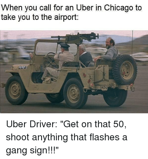 "Gang Sign: When you call for an Uber in Chicago to  take you to the airport:  1474 Uber Driver: ""Get on that 50, shoot anything that flashes a gang sign!!!"""